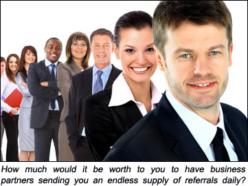 How much would it be worth to you to have business partners sending you an endless supply of referrals daily?